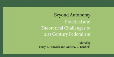 New Publication: Beyond Autonomy: Practical and Theoretical Challenges to 21st Century Federalism